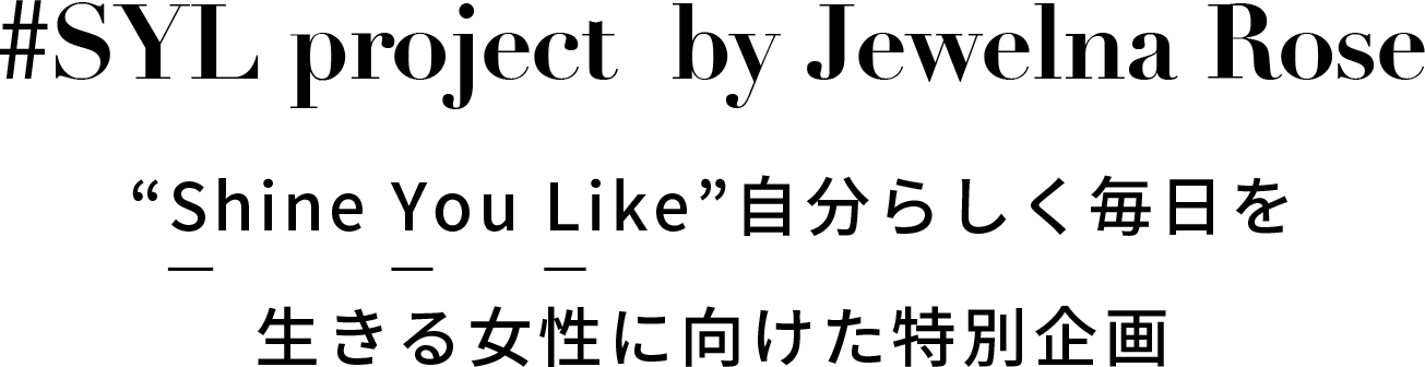 "SYL project  by Jewelna Rose Shine you like""自分らしく毎日を生きる女性に向けた特別企画"